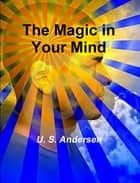 The Magic in Your Mind ebook by U. S. Andersen