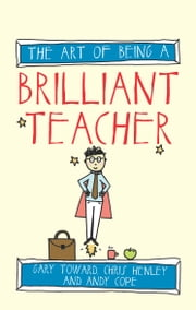 The Art of Being a Brilliant Teacher ebook by Gary Toward,Chris Henley,Andy Cope,Amy Bradley