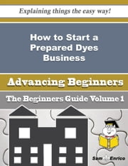 How to Start a Prepared Dyes Business (Beginners Guide) ebook by Eric Longoria,Sam Enrico