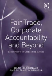 Fair Trade, Corporate Accountability and Beyond - Experiments in Globalizing Justice ebook by Ms Shelley Marshall,Dr Kate Macdonald
