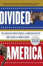 Divided America - The Ferocious Power Struggle in American Politics ebook by Earl Black, Merle Black