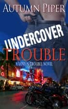 Undercover Trouble - Love n Trouble, #4 ebook by Autumn Piper