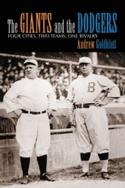 The Giants and the Dodgers - Four Cities, Two Teams, One Rivalry ebook by Andrew Goldblatt