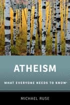 Atheism - What Everyone Needs to Know® ebook by Michael Ruse