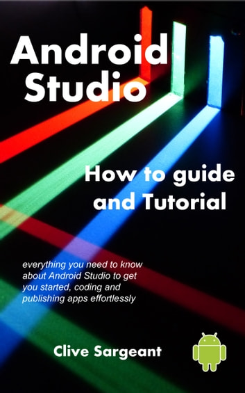 Android Studio - How to guide and tutorial ebook by Clive Sargeant