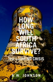 How Long Will South Africa Survive?: The Looming Crisis ebook by R.W. Johnson