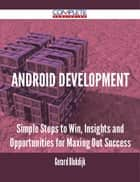 Android Development - Simple Steps to Win, Insights and Opportunities for Maxing Out Success ebook by Gerard Blokdijk