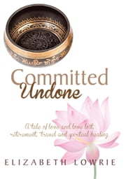 Committed Undone - A tale of love and love lost, retirement, travel and spiritual healing ebook by Elizabeth Lowrie
