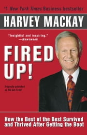 Fired Up! - How the Best of the Best Survived and Thrived After Getting the Boot ebook by Harvey Mackay