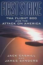 First Strike - TWA Flight 800 and the Attack on America 電子書籍 by Jack Cashill, James Sanders