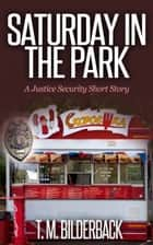 Saturday In The Park - A Justice Security Short Story ebook by T. M. Bilderback