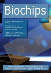 Biochips: High-impact Strategies - What You Need to Know: Definitions, Adoptions, Impact, Benefits, Maturity, Vendors ebook by Roebuck, Kevin
