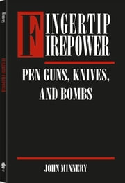 Fingertip Firepower: Pen Guns, Knives, and Bombs ebook by Minnery, John