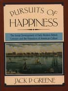 Pursuits of Happiness - The Social Development of Early Modern British Colonies and the Formation of American Culture ebook by Jack P. Greene