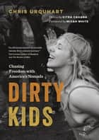Dirty Kids - Chasing Freedom with America's Nomads ebook by Kitra Cahana, Chris Urquhart, Micah White