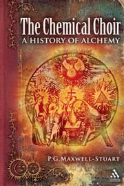 The Chemical Choir - A History of Alchemy ebook by Dr P. G. Maxwell-Stuart