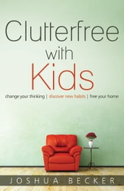 Clutterfree with Kids - Change your thinking. Discover new habits. Free your home. ebook by Joshua Becker