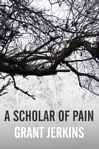 A Scholar of Pain ebook by Grant Jerkins