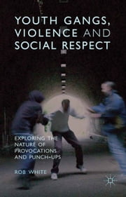 Youth Gangs, Violence and Social Respect - Exploring the Nature of Provocations and Punch-Ups ebook by R. White