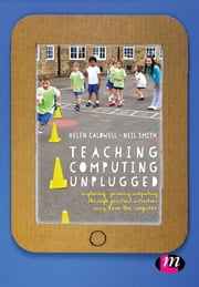 Teaching Computing Unplugged in Primary Schools - Exploring primary computing through practical activities away from the computer ebook by Ms. Helen Caldwell,Neil Smith