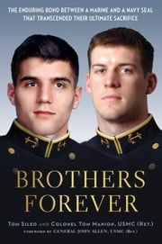 Brothers Forever - The Enduring Bond between a Marine and a Navy SEAL that Transcended Their Ultimate Sacrifice ebook by Tom Sileo,Col. Tom Manion