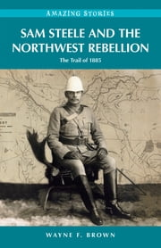 Sam Steele and the Northwest Rebellion - The Trail of 1885 ebook by Wayne F. Brown
