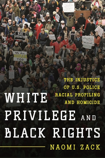 White Privilege and Black Rights - The Injustice of U.S. Police Racial Profiling and Homicide ebook by Naomi Zack