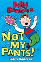 Billy Bonkers: Not My Pants! ebook by Giles Andreae, Nick Sharratt