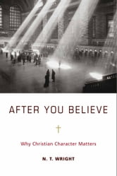 After You Believe - Why Christian Character Matters ebook by N. T. Wright