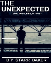 THE UNEXPECTED - LIFE, LOVE, LIES AND TRUST ebook by STARR BAKER