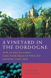 A Vineyard in the Dordogne - How an English Family Made Their Dream of Wine and Sunshine Come True ebook by Jeremy Josephs
