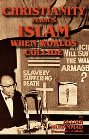 Christianity Versus Islam: When Worlds Collide ebook by Elijah Muhammad