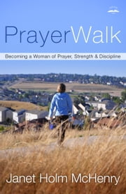 PrayerWalk - Becoming a Woman of Prayer, Strength, and Discipline ebook by Janet Holm McHenry