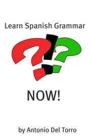 Learn Spanish Grammar NOW! ebook by Antonio Del Torro