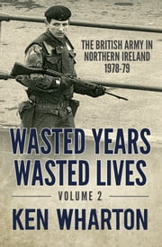 Wasted Years, Wasted Lives Volume 2 - The British Army in Northern Ireland 1978-79 ebook by Ken Wharton