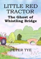 Little Red Tractor: The Ghost of Whistling Bridge ebook by Peter Tye