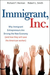 Immigrant, Inc. - Why Immigrant Entrepreneurs Are Driving the New Economy (and how they will save the American worker) ebook by Robert L. Smith,Richard T.  Herman