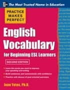 Practice Makes Perfect English Vocabulary for Beginning ESL Learners ebook by Jean Yates