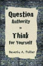 Question Authority; Think for Yourself ebook by Beverly A. Potter, Ph.D., Mark James Estren,...