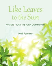 Like Leaves to the Sun - Prayers from the Iona Community ebook by Neil Paynter
