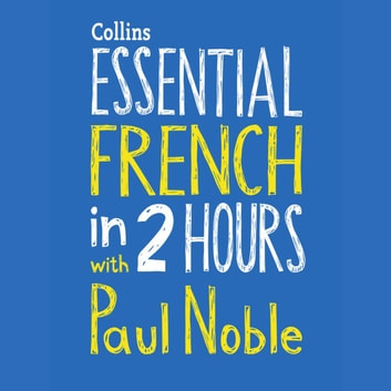 Essential French in 2 hours with Paul Noble: French Made Easy with Your 1 million-best-selling Personal Language Coach audiobook by Paul Noble