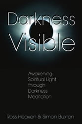 Darkness Visible: Awakening Spiritual Light through Darkness Meditation - Awakening Spiritual Light through Darkness Meditation ebook by Ross Heaven,Simon Buxton