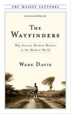 The Wayfinders: Why Ancient Wisdom Matters in the Modern World - Why Ancient Wisdom Matters in the Modern World ebook by Wade Davis