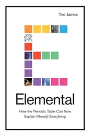 Elemental - How the Periodic Table Can Now Explain (Nearly) Everything ebook by Tim James