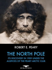The North Pole - It's Discovery in 1909 Under the Auspices of the Peary Club ebook by Robert E. Peary