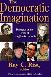 The Democratic Imagination - Dialogues on the Work of Irving Louis Horowitz ebook by Ray C. Rist,Mary E. Curtis