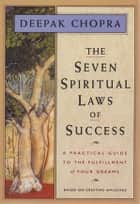 The Seven Spiritual Laws of Success: A Practical Guide to the Fulfillment of Your Dreams 電子書籍 by Deepak Chopra
