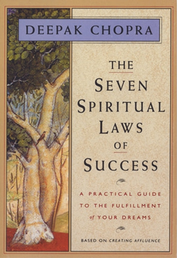 The Seven Spiritual Laws of Success: A Practical Guide to the Fulfillment of Your Dreams eBook by Deepak Chopra