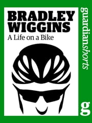Bradley Wiggins: A Life on a Bike ebook by The Guardian