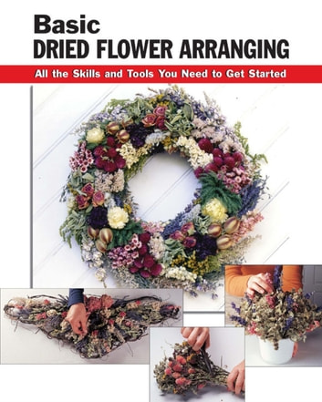 Basic Dried Flower Arranging - All the Skills and Tools You Need to Get Started ebook by Jassy Bratko,Diane Hershey